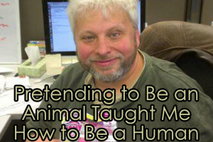 Pretending to Be an Animal Taught Me How to Be a Human.