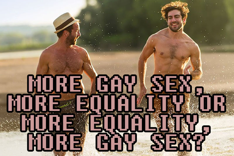 More Gay Sex, More Equality or More Equality, More Gay Sex?