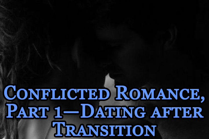 Conflicted Romance, Part 1 — Dating after Transition