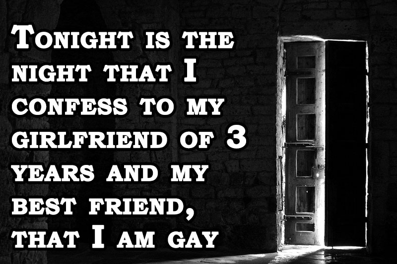 Tonight is the night that I confess to my girlfriend of 3 years and my best friend, that I am gay