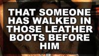 That someone has walked in those leather boots before him