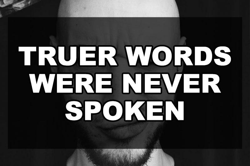 truer-words-were-never-spoken