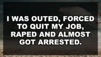 I was outed, forced to quit my job, raped and almost got arrested.