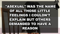 """Asexual"" was the name of all those little feelings I couldn't explain but others demanded to have a reason"